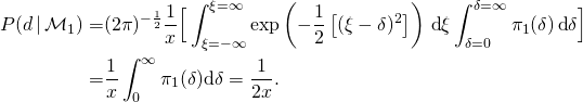 \begin{align*}  P(d \, | \, \mathcal{M}_{1}) = & (2 \pi)^{-{1 \over 2}} {1 \over x} \Big [ \int_{\xi=-\infty}^{\xi=\infty} \exp \left ( - {1 \over 2} \left [  (\xi - \delta )^{2} \right ] \right ) \, \text{d} \xi \int_{\delta=0}^{\delta=\infty} \pi_{1}(\delta ) \, \text{d} \delta \Big ] \   = & {1 \over x} \int_{0}^{\infty} \pi_{1}(\delta) \text{d} \delta = {1 \over 2 x}. \end{align*}