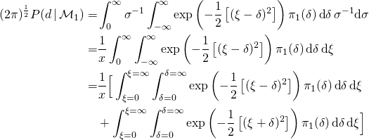 \begin{align*} (2 \pi)^{1 \over 2}  P(d \, | \, \mathcal{M}_{1}) = & \int_{0}^{\infty} \sigma^{-1} \int_{-\infty}^{\infty} \exp \left ( - {1 \over 2} \left [  (\xi - \delta )^{2} \right ] \right ) \pi_{1}(\delta ) \, \text{d} \delta \, \sigma^{-1} \text{d} \sigma \ = & {1 \over x} \int_{0}^{\infty} \int_{-\infty}^{\infty} \exp \left ( - {1 \over 2} \left [  (\xi - \delta )^{2} \right ] \right ) \pi_{1}(\delta ) \, \text{d} \delta \, \text{d} \xi \ = & {1 \over x} \Big [ \int_{\xi=0}^{\xi=\infty} \int_{\delta=0}^{\delta=\infty} \exp \left ( - {1 \over 2} \left [  (\xi - \delta )^{2} \right ] \right ) \pi_{1}(\delta ) \, \text{d} \delta \, \text{d} \xi \  & + \int_{\xi=0}^{\xi=\infty} \int_{\delta=0}^{\delta=\infty} \exp \left ( - {1 \over 2} \left [  (\xi + \delta )^{2} \right ] \right ) \pi_{1}(\delta ) \, \text{d} \delta \, \text{d} \xi \Big ] \end{align*}